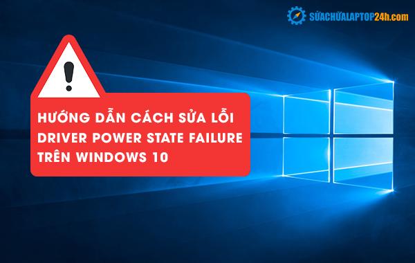 Hướng dẫn cách sửa lỗi Driver Power State Failure trên Windows 10