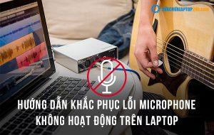 Hướng dẫn khắc phục lỗi Microphone không hoạt động trên laptop