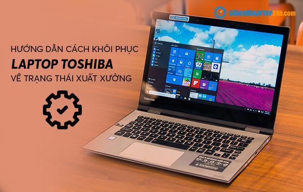 Hướng dẫn cách khôi phục laptop Toshiba về trạng thái xuất xưởng